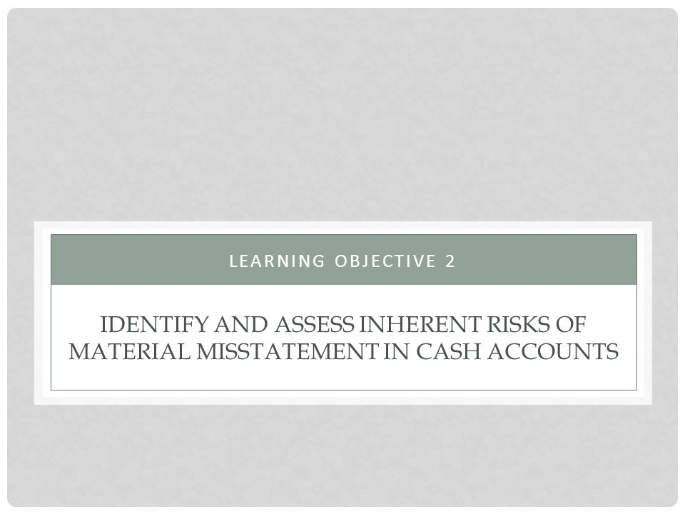 Learning objective 2 Identify and assess inherent risks of material misstatement in cash accounts
