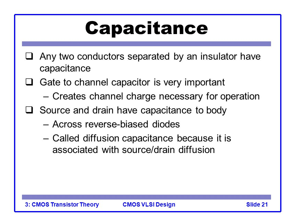 Capacitance Any two conductors separated by an insulator have capacitance. Gate to channel capacitor is very important.