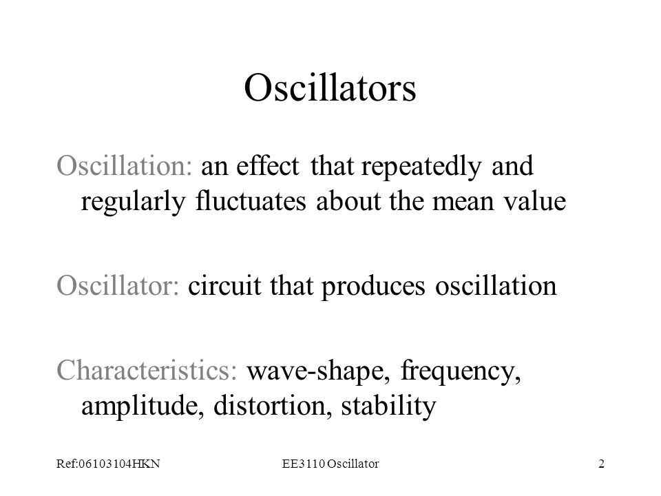 Oscillators Oscillation: an effect that repeatedly and regularly fluctuates about the mean value. Oscillator: circuit that produces oscillation.