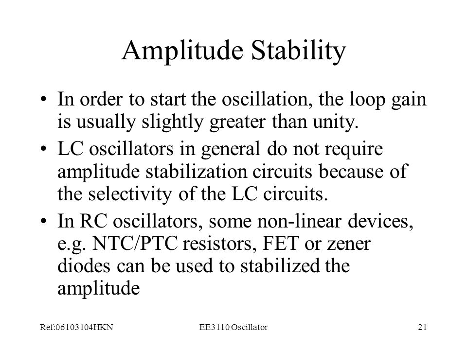Amplitude Stability In order to start the oscillation, the loop gain is usually slightly greater than unity.