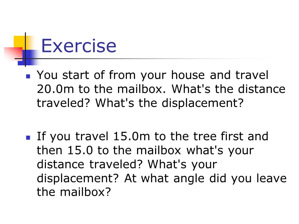 Exercise You start of from your house and travel 20.0m to the mailbox. What s the distance traveled What s the displacement