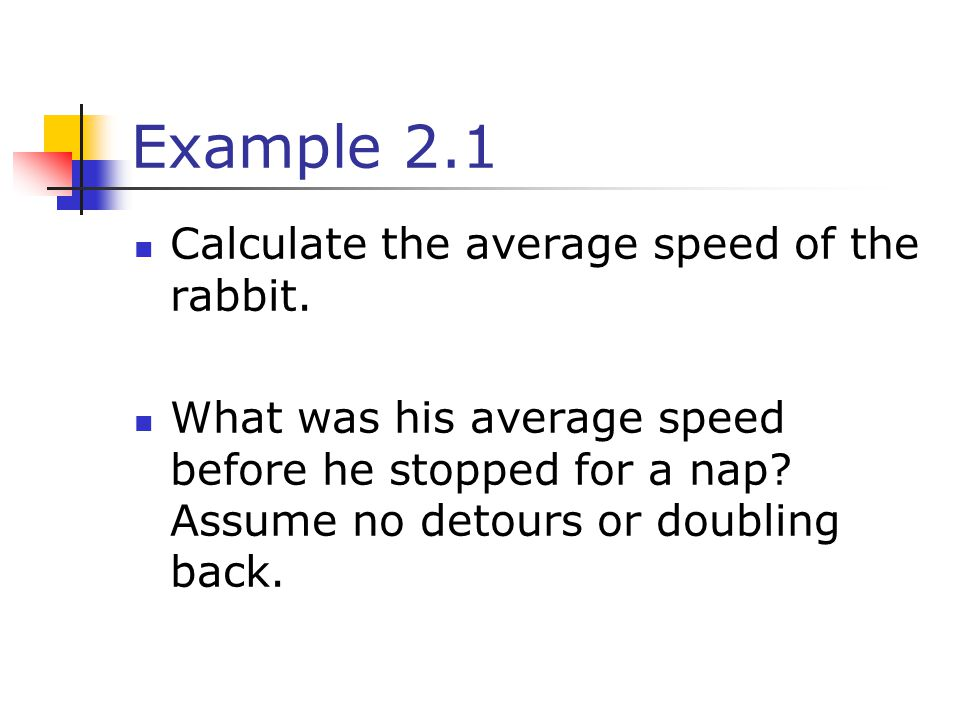 Example 2.1 Calculate the average speed of the rabbit.