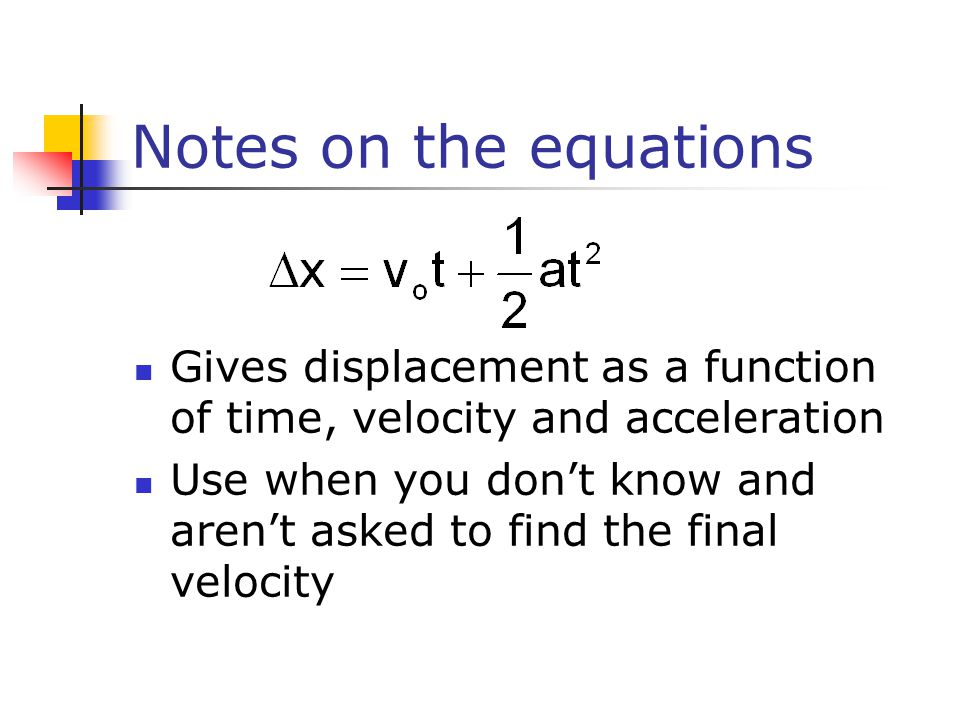 Notes on the equations Gives displacement as a function of time, velocity and acceleration.