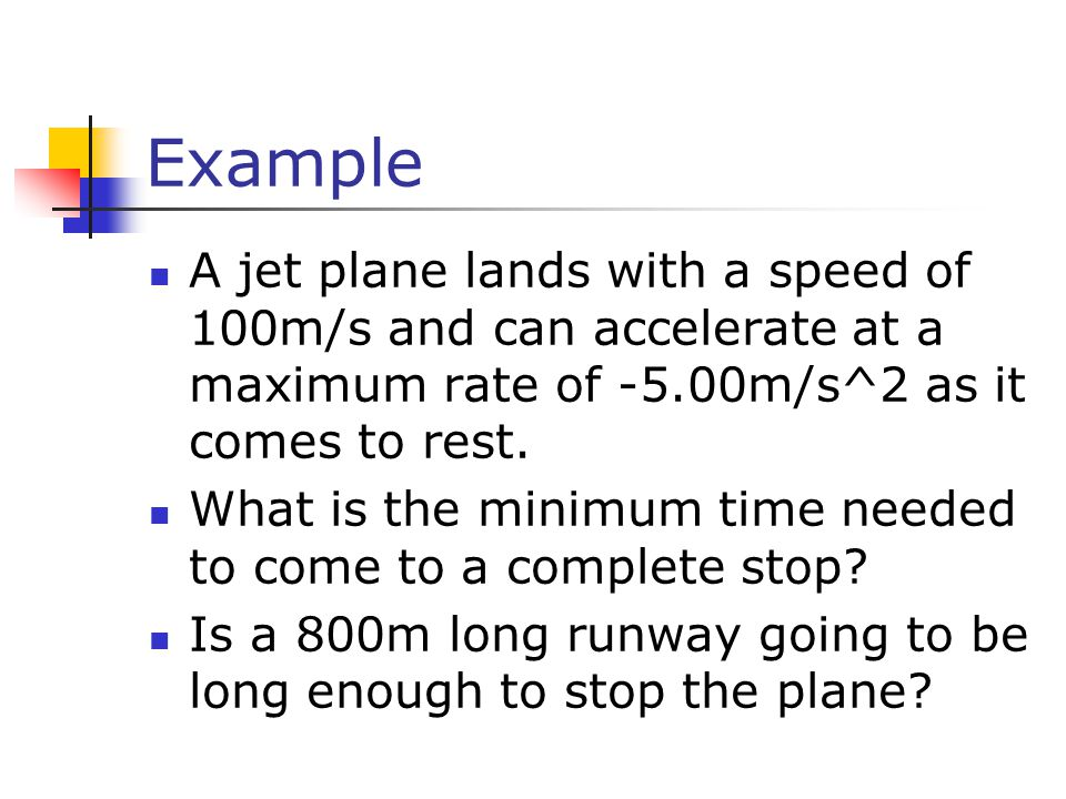 Example A jet plane lands with a speed of 100m/s and can accelerate at a maximum rate of -5.00m/s^2 as it comes to rest.