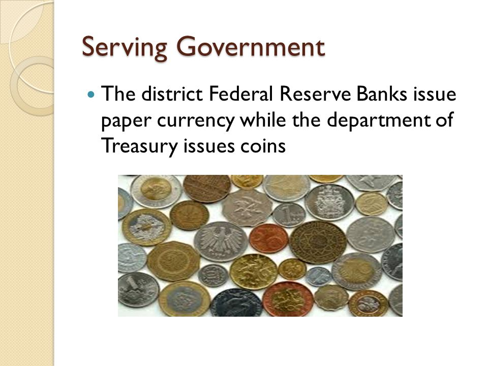 Serving Government The district Federal Reserve Banks issue paper currency while the department of Treasury issues coins.
