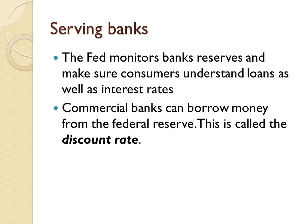 Serving banks The Fed monitors banks reserves and make sure consumers understand loans as well as interest rates.