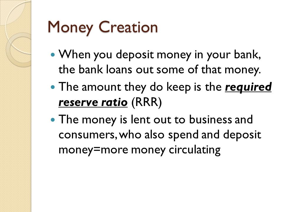 Money Creation When you deposit money in your bank, the bank loans out some of that money.