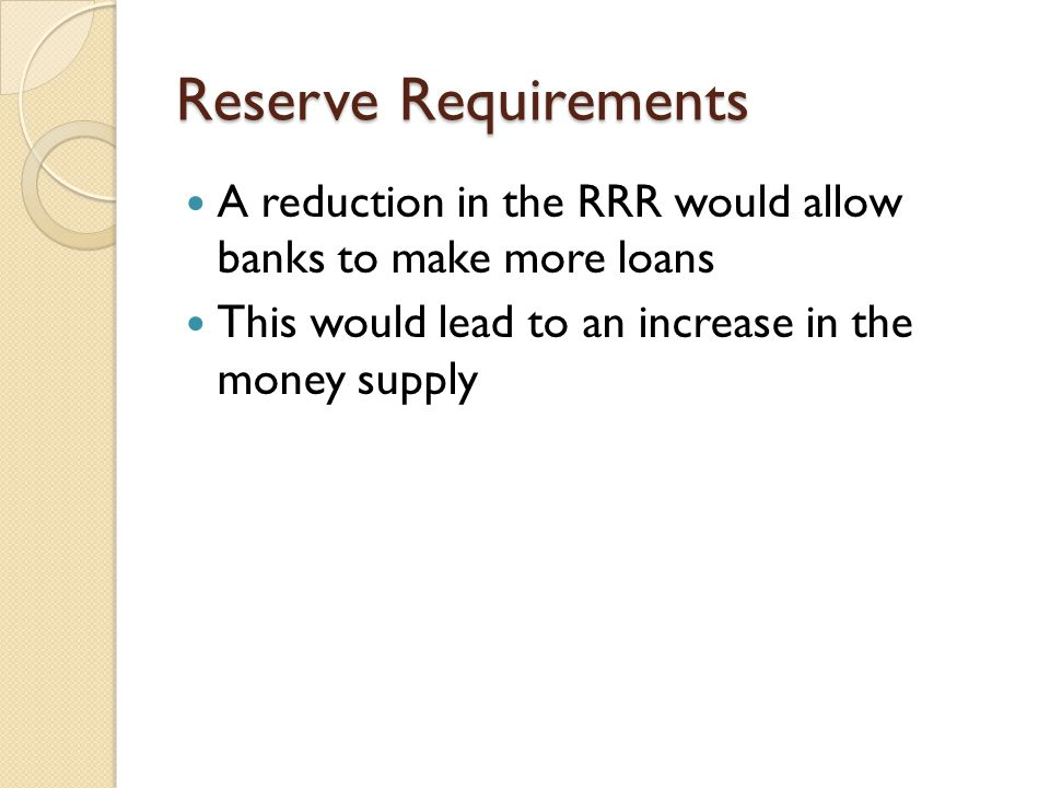 Reserve Requirements A reduction in the RRR would allow banks to make more loans.