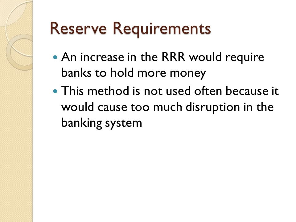 Reserve Requirements An increase in the RRR would require banks to hold more money.