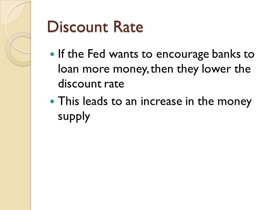 Discount Rate If the Fed wants to encourage banks to loan more money, then they lower the discount rate.