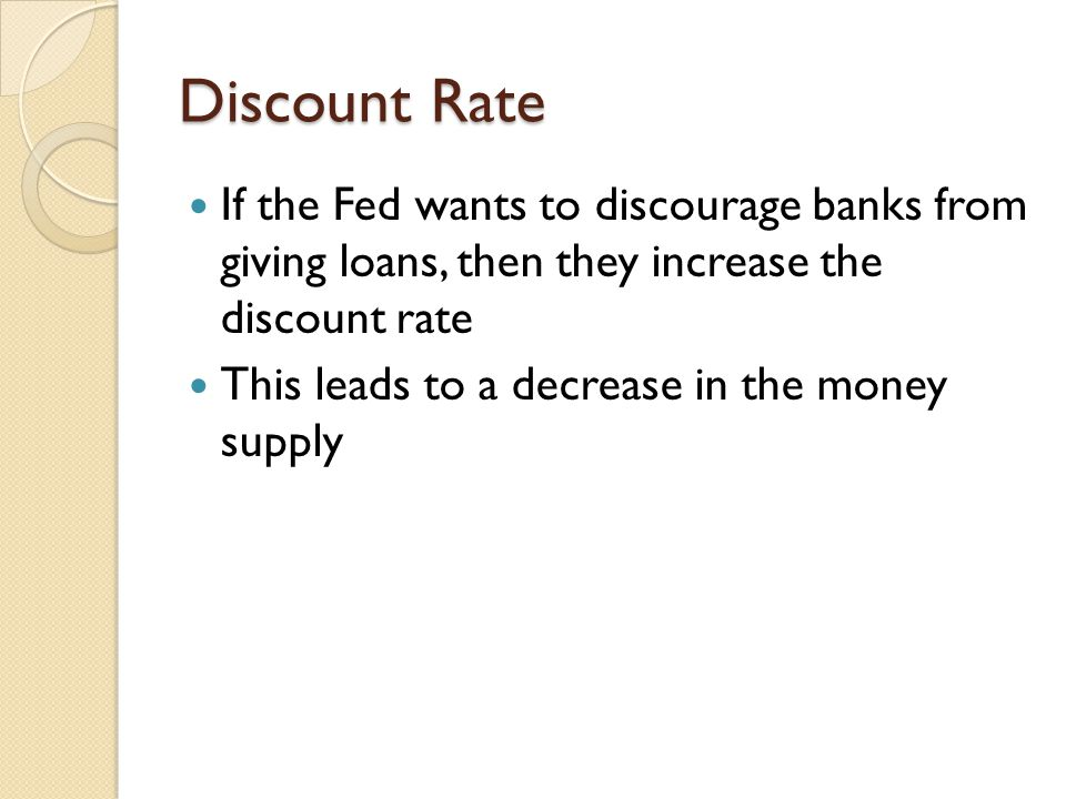Discount Rate If the Fed wants to discourage banks from giving loans, then they increase the discount rate.
