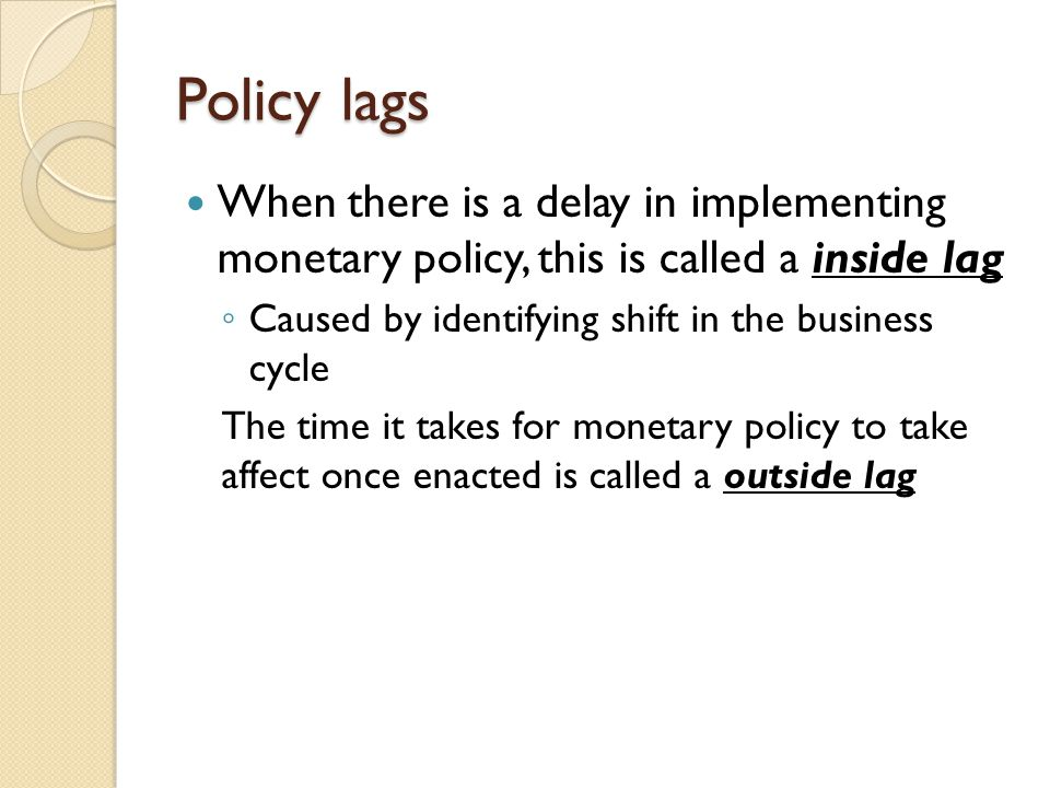 Policy lags When there is a delay in implementing monetary policy, this is called a inside lag. Caused by identifying shift in the business cycle.