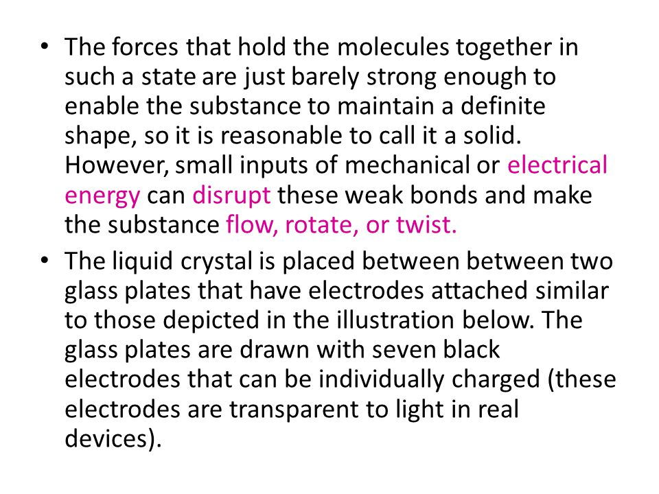 The forces that hold the molecules together in such a state are just barely strong enough to enable the substance to maintain a definite shape, so it is reasonable to call it a solid. However, small inputs of mechanical or electrical energy can disrupt these weak bonds and make the substance flow, rotate, or twist.