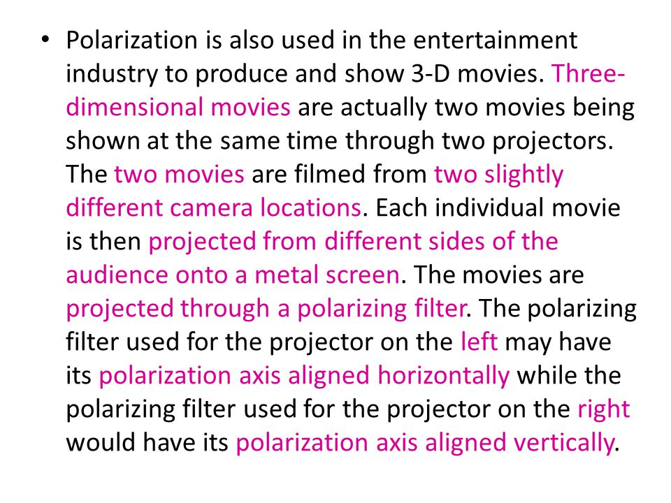 Polarization is also used in the entertainment industry to produce and show 3-D movies.