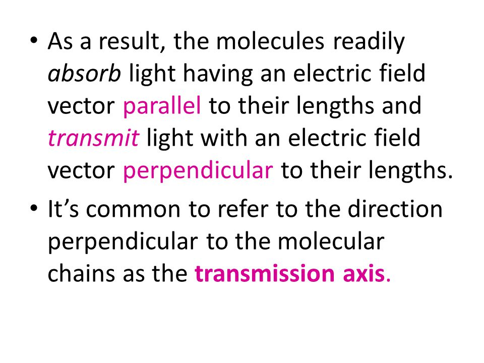 As a result, the molecules readily absorb light having an electric field vector parallel to their lengths and transmit light with an electric field vector perpendicular to their lengths.