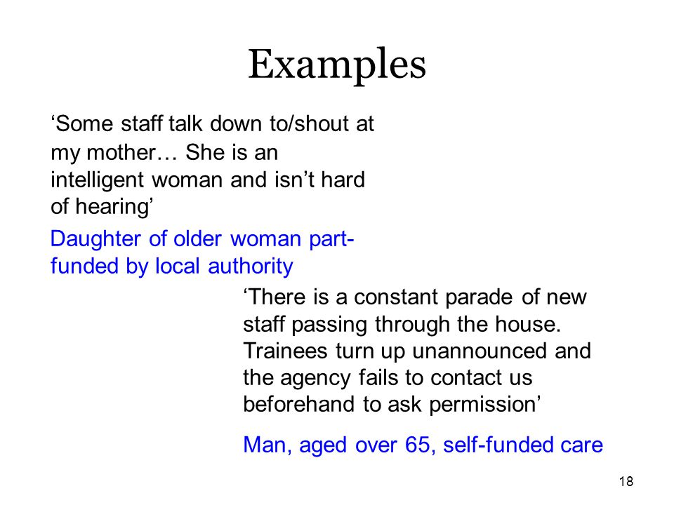 Examples 'Some staff talk down to/shout at my mother… She is an intelligent woman and isn't hard of hearing'