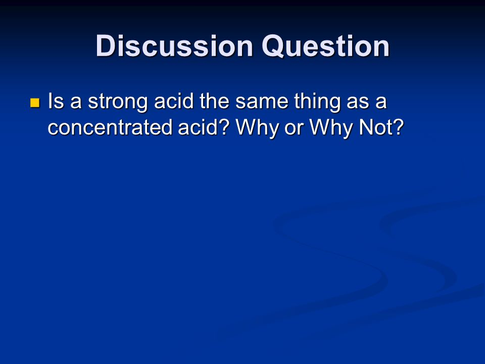 Discussion Question Is a strong acid the same thing as a concentrated acid Why or Why Not