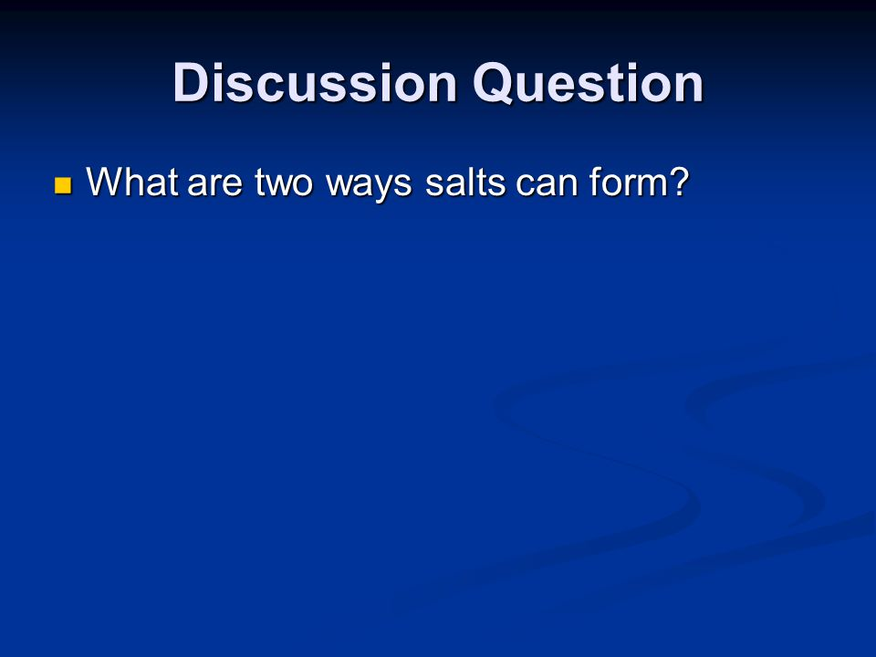 Discussion Question What are two ways salts can form