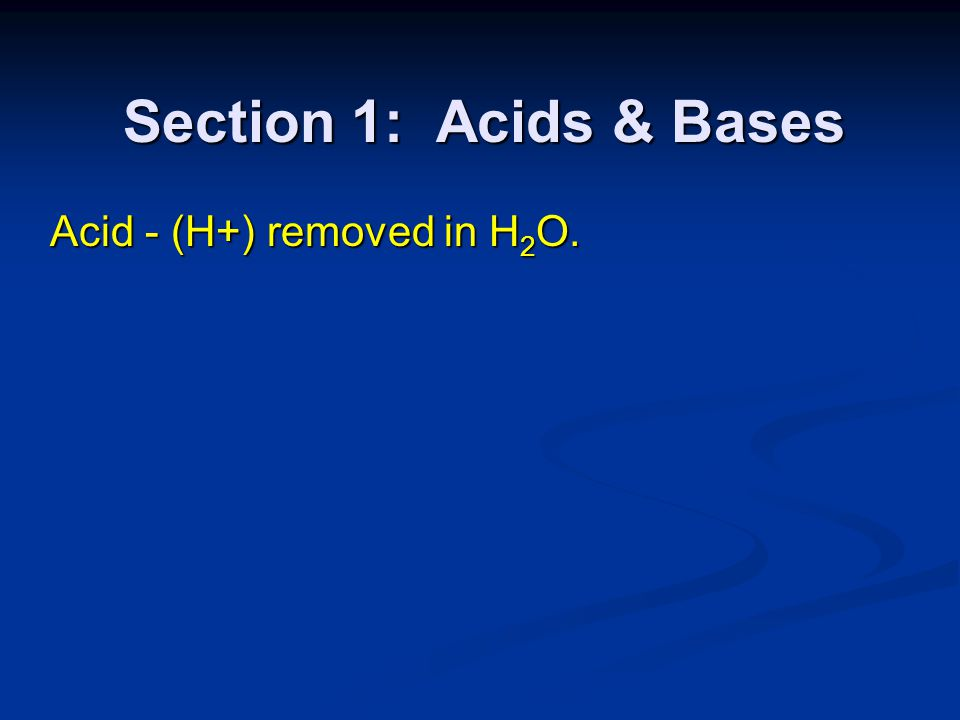 Section 1: Acids & Bases Acid - (H+) removed in H2O.
