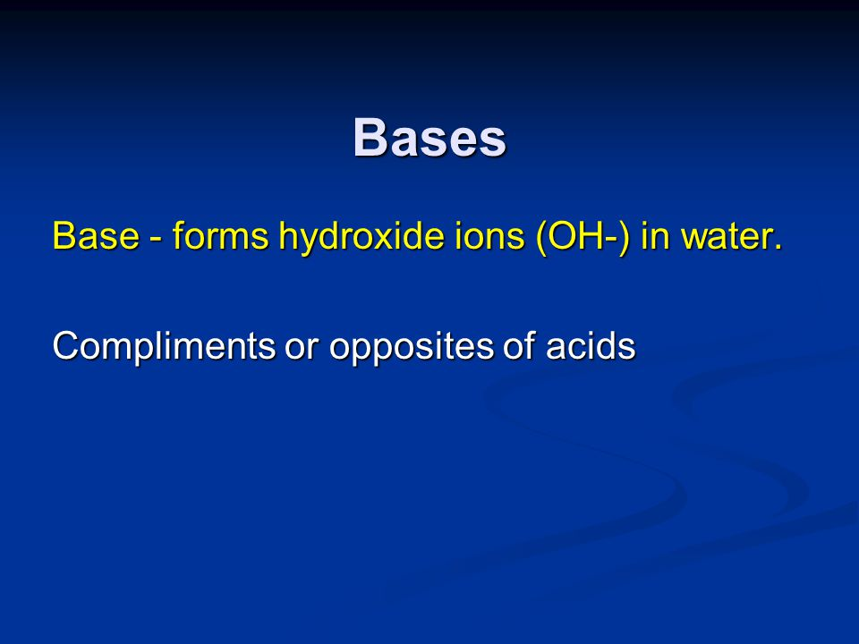 Bases Base - forms hydroxide ions (OH-) in water.