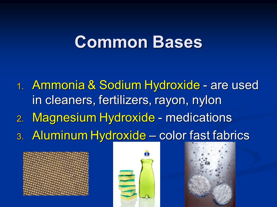 Common Bases Ammonia & Sodium Hydroxide - are used in cleaners, fertilizers, rayon, nylon. Magnesium Hydroxide - medications.