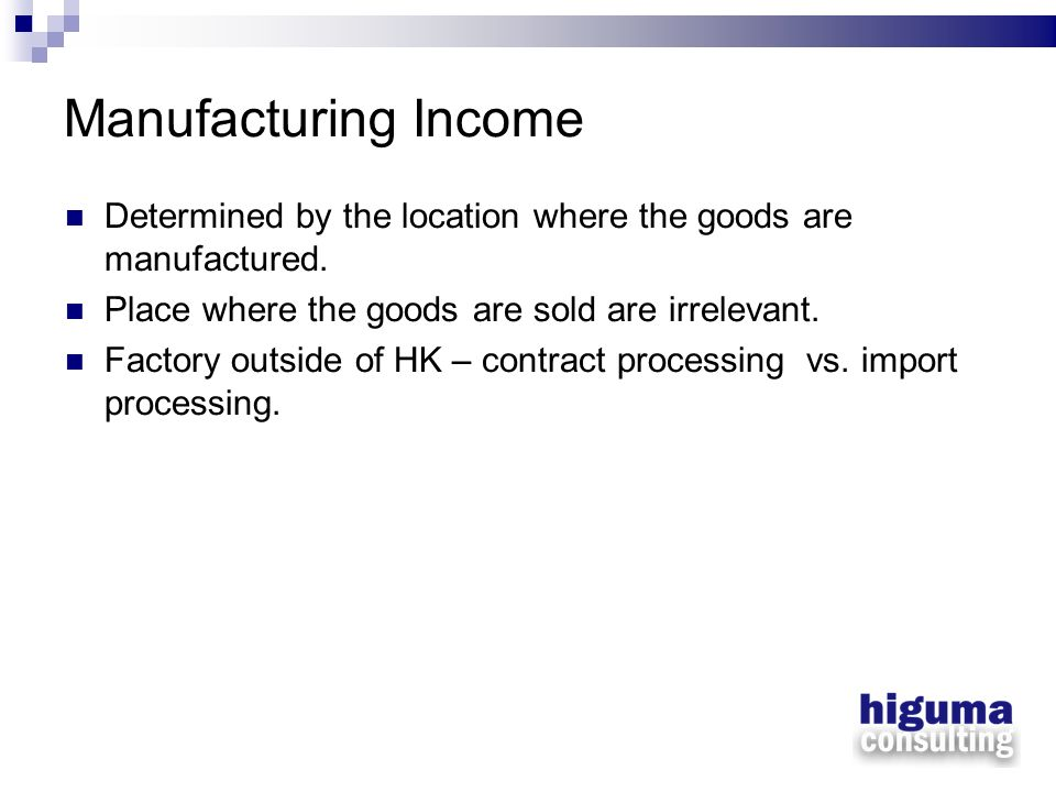 Manufacturing Income Determined by the location where the goods are manufactured. Place where the goods are sold are irrelevant.