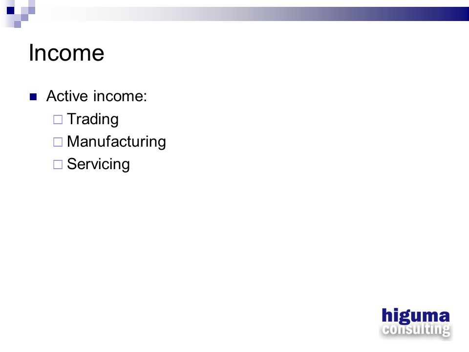Income Active income: Trading Manufacturing Servicing