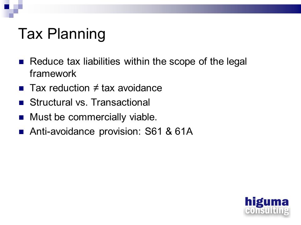 Tax Planning Reduce tax liabilities within the scope of the legal framework. Tax reduction ≠ tax avoidance.