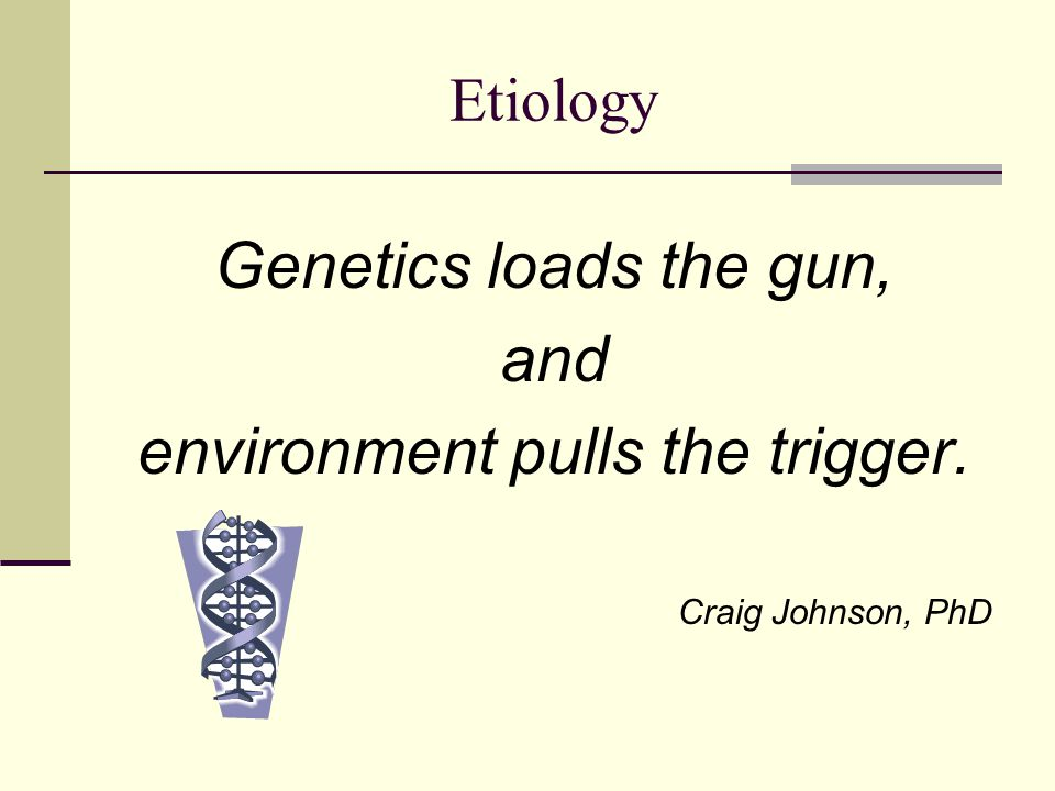Genes Load the Gun, the Environment Really Does Pull the Trigger