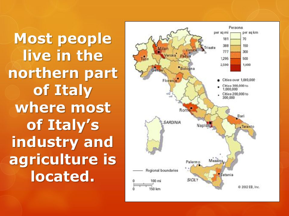 Most people live in the northern part of Italy where most of Italy's industry and agriculture is located.
