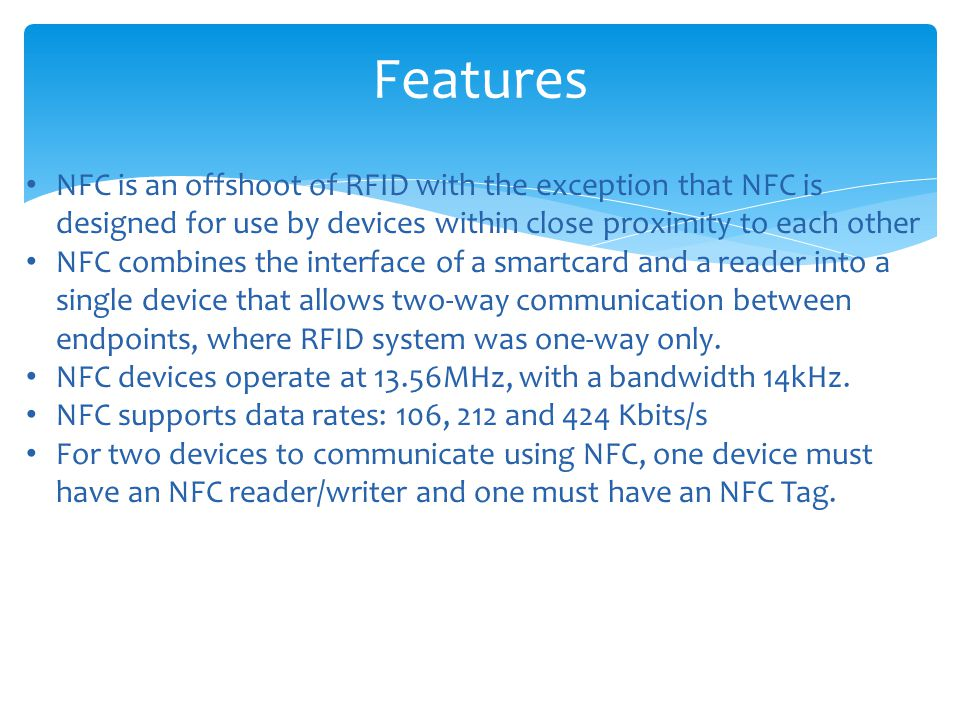 Features NFC is an offshoot of RFID with the exception that NFC is designed for use by devices within close proximity to each other.