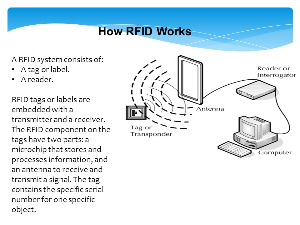 How RFID Works A RFID system consists of: A tag or label. A reader.