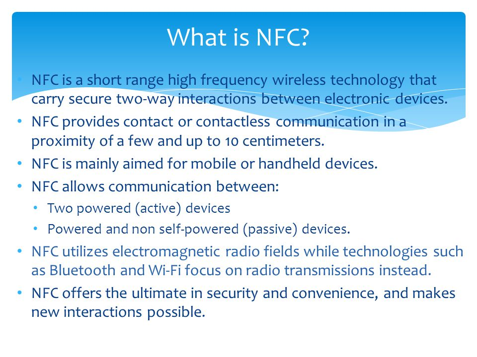 What is NFC NFC is a short range high frequency wireless technology that carry secure two-way interactions between electronic devices.
