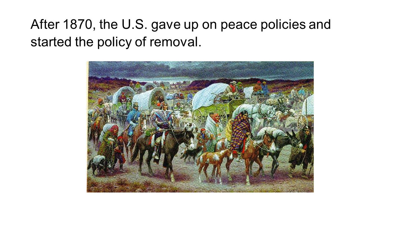 After 1870, the U.S. gave up on peace policies and started the policy of removal.