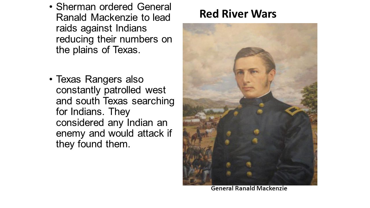Sherman ordered General Ranald Mackenzie to lead raids against Indians reducing their numbers on the plains of Texas.