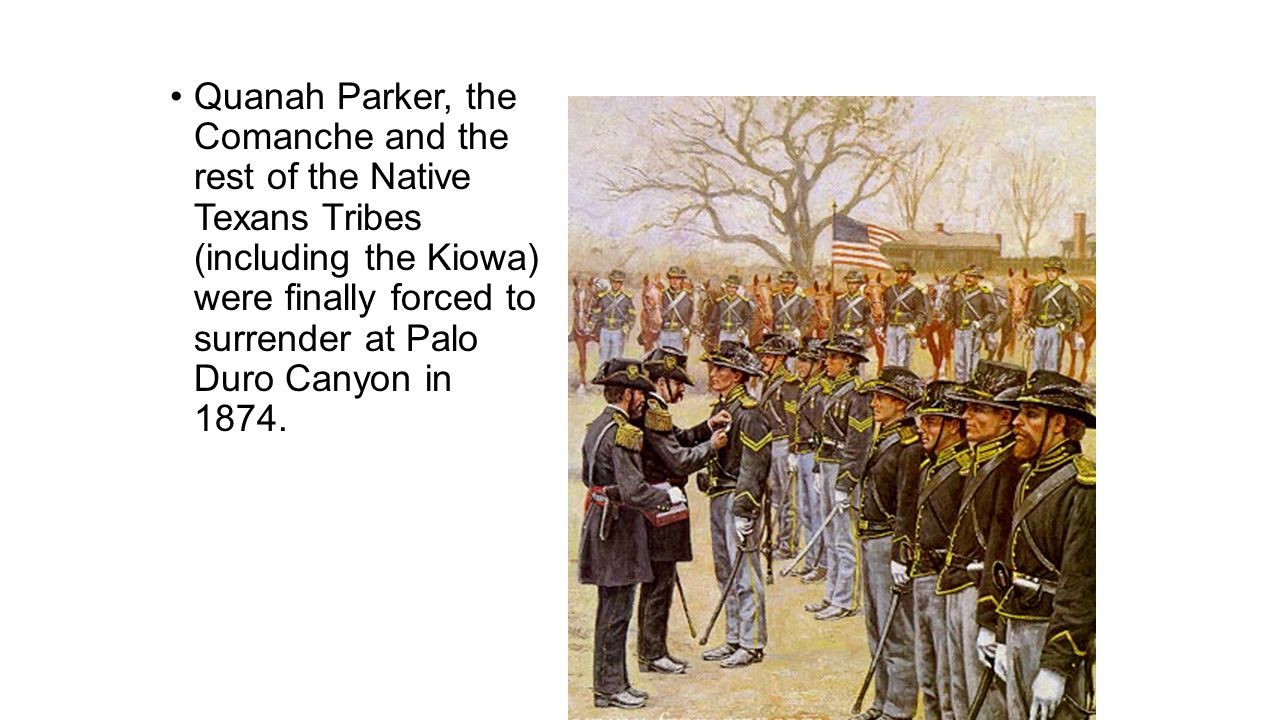 Quanah Parker, the Comanche and the rest of the Native Texans Tribes (including the Kiowa) were finally forced to surrender at Palo Duro Canyon in 1874.