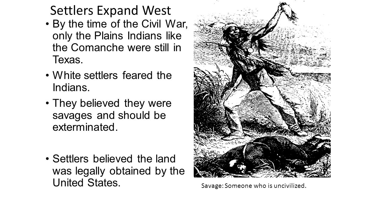 Settlers Expand West By the time of the Civil War, only the Plains Indians like the Comanche were still in Texas.