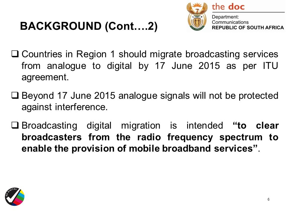 BACKGROUND (Cont….2) Countries in Region 1 should migrate broadcasting services from analogue to digital by 17 June 2015 as per ITU agreement.