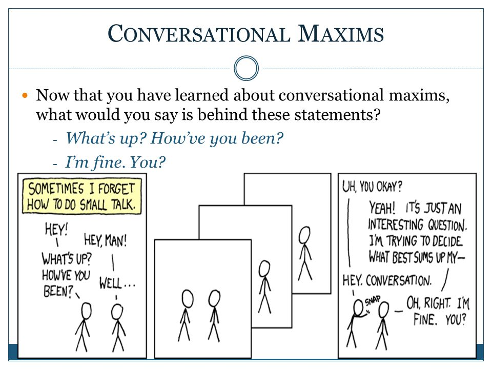 conversational maxims The cooperative principle can be divided into four maxims, called the gricean maxims, describing specific rational principles observed by people who obey the cooperative principle these principles enable effective communication.