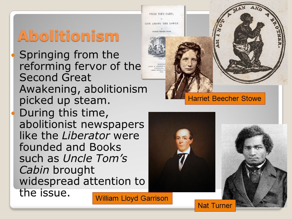 Abolitionism Springing from the reforming fervor of the Second Great Awakening, abolitionism picked up steam.