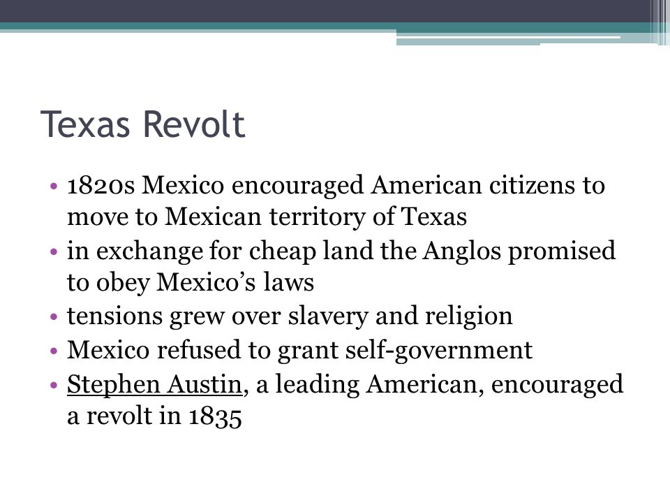 Texas Revolt 1820s Mexico encouraged American citizens to move to Mexican territory of Texas.