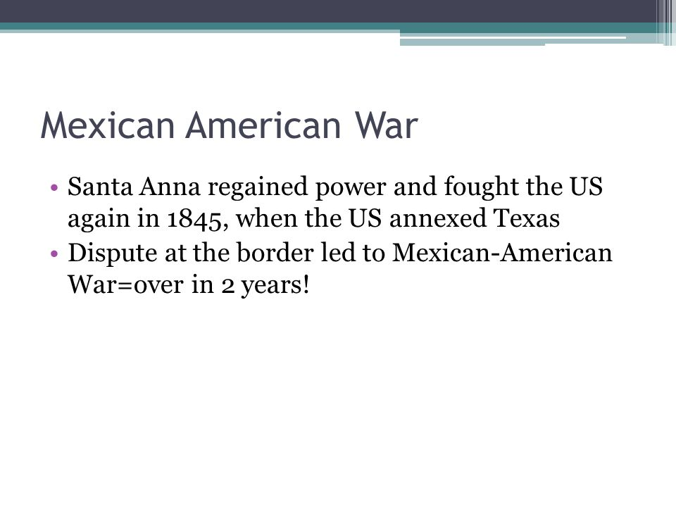 Mexican American War Santa Anna regained power and fought the US again in 1845, when the US annexed Texas.