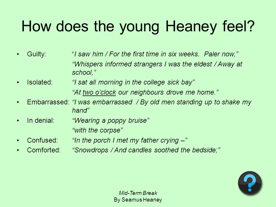 narrative based on seamus heaney s mid term 'mid-term break was written by seamus heaney , a poet born in 1939 in county derry, in ireland the poem is about the death of heaney's younger brother who is unnamed.