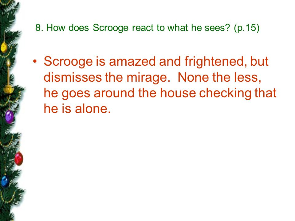 8. How does Scrooge react to what he sees (p.15)