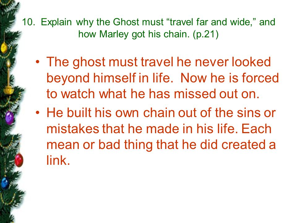 10. Explain why the Ghost must travel far and wide, and how Marley got his chain. (p.21)