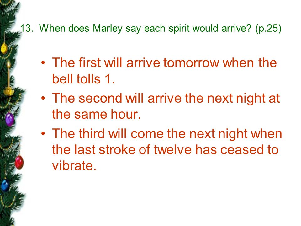13. When does Marley say each spirit would arrive (p.25)