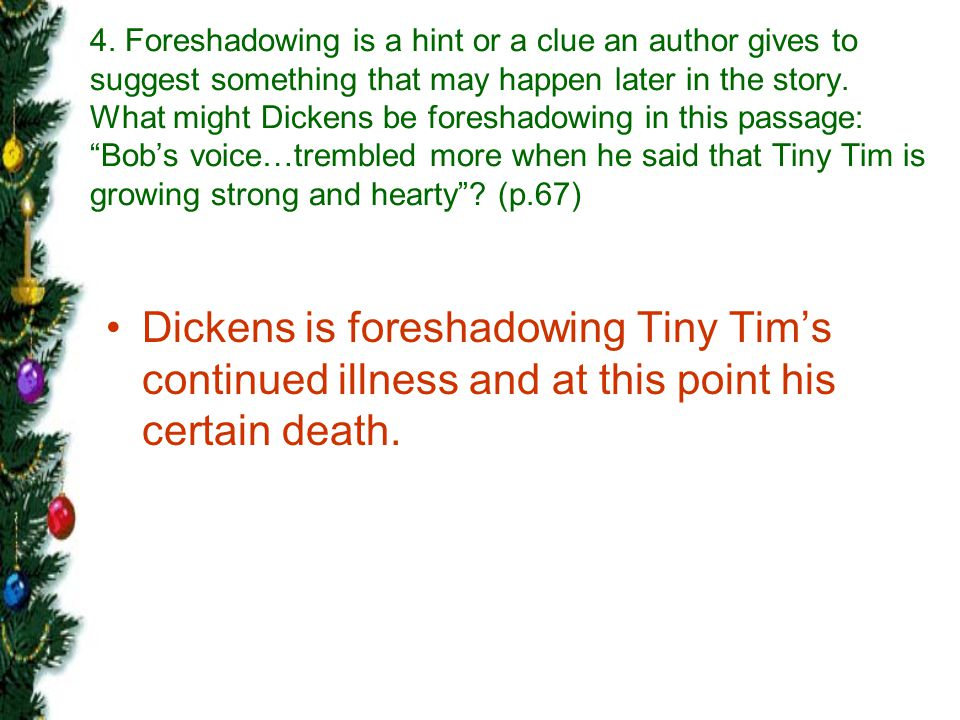 4. Foreshadowing is a hint or a clue an author gives to suggest something that may happen later in the story. What might Dickens be foreshadowing in this passage: Bob's voice…trembled more when he said that Tiny Tim is growing strong and hearty (p.67)