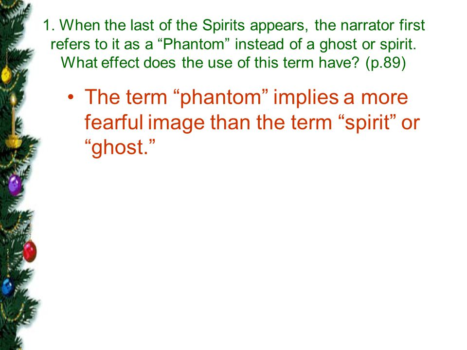 1. When the last of the Spirits appears, the narrator first refers to it as a Phantom instead of a ghost or spirit. What effect does the use of this term have (p.89)