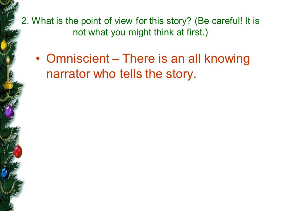 Omniscient – There is an all knowing narrator who tells the story.