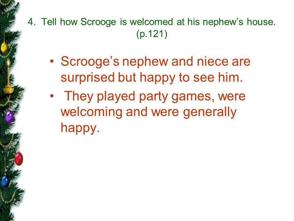 4. Tell how Scrooge is welcomed at his nephew's house. (p.121)